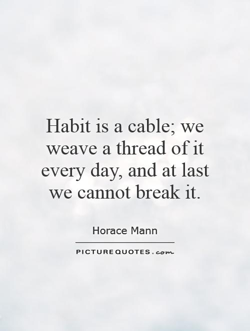 Habit is a cable; we weave a thread of it every day, and at last we cannot break it Picture Quote #1