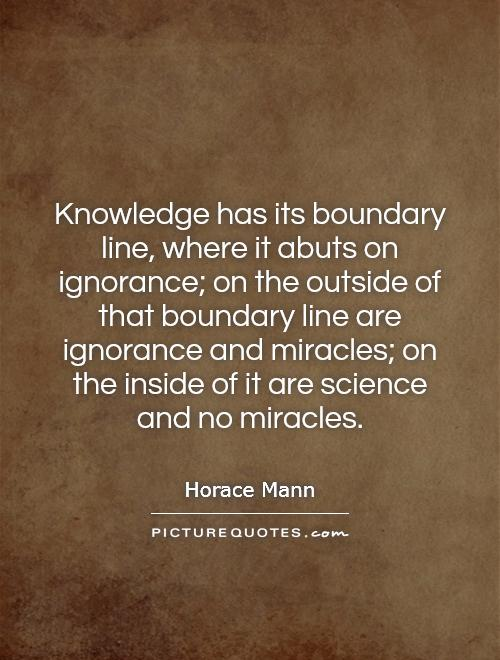 Knowledge has its boundary line, where it abuts on ignorance; on the outside of that boundary line are ignorance and miracles; on the inside of it are science and no miracles Picture Quote #1