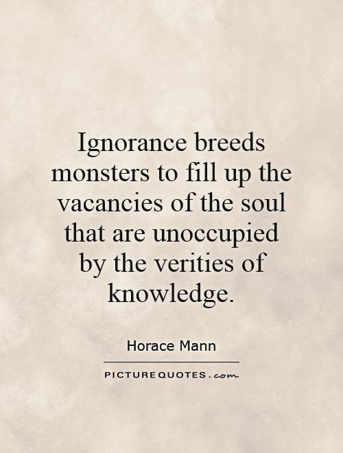 Ignorance breeds monsters to fill up the vacancies of the soul that are unoccupied by the verities of knowledge Picture Quote #1