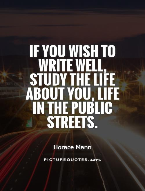 If you wish to write well, study the life about you, life in the public streets Picture Quote #1