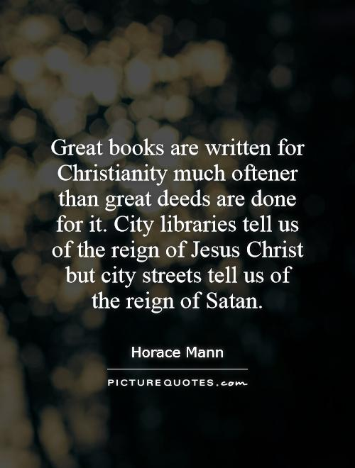 Great books are written for Christianity much oftener than great deeds are done for it. City libraries tell us of the reign of Jesus Christ but city streets tell us of the reign of Satan Picture Quote #1