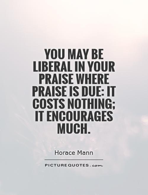 You may be liberal in your praise where praise is due: it costs nothing; it encourages much Picture Quote #1
