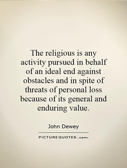 The religious is any activity pursued in behalf of an ideal end against obstacles and in spite of threats of personal loss because of its general and enduring value Picture Quote #1