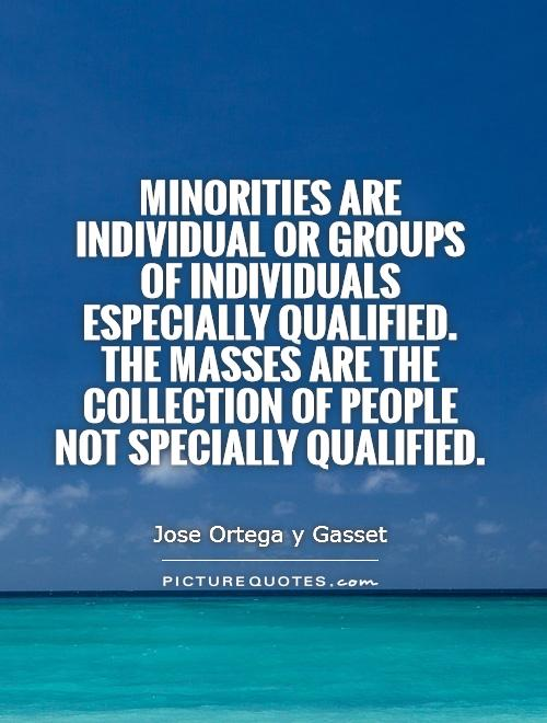 Minorities are individual or groups of individuals especially qualified. The masses are the collection of people not specially qualified Picture Quote #1