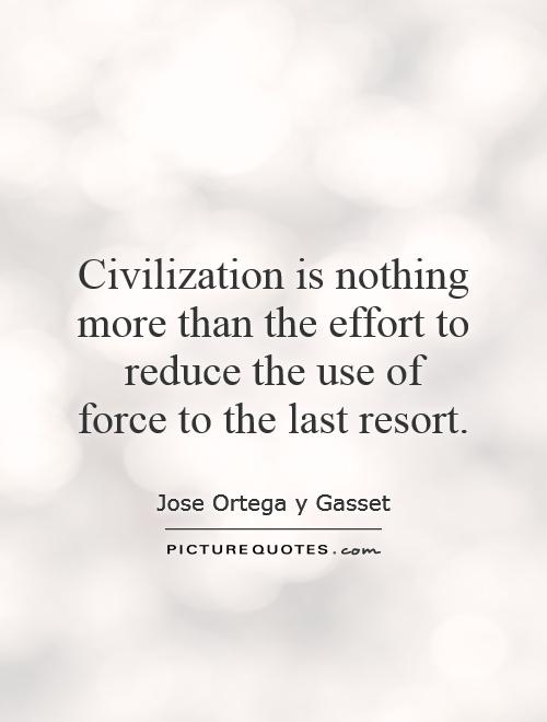 Civilization is nothing more than the effort to reduce the use of force to the last resort Picture Quote #1