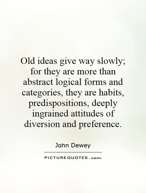 Old ideas give way slowly; for they are more than abstract logical forms and categories, they are habits, predispositions, deeply ingrained attitudes of diversion and preference Picture Quote #1