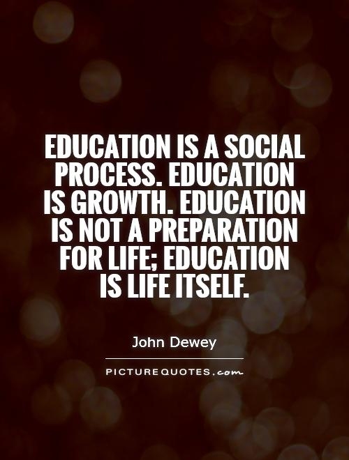 Education is a social process. Education is growth. Education is not a preparation for life; education  is life itself Picture Quote #1