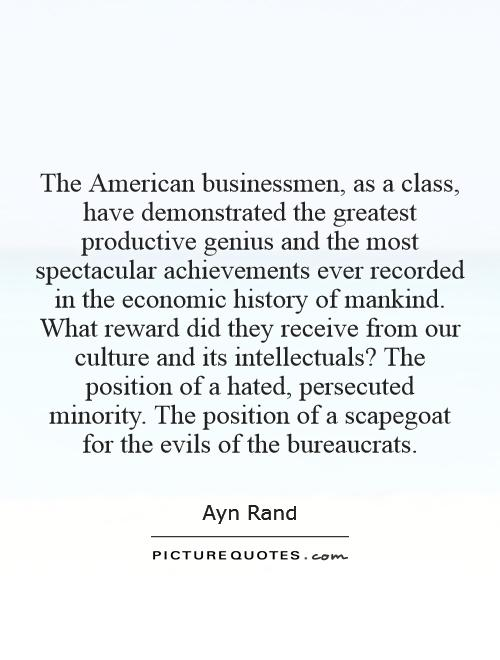 The American businessmen, as a class, have demonstrated the greatest productive genius and the most spectacular achievements ever recorded in the economic history of mankind. What reward did they receive from our culture and its intellectuals? The position of a hated, persecuted minority. The position of a scapegoat for the evils of the bureaucrats Picture Quote #1