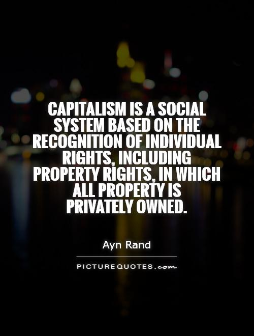 Capitalism is a social system based on the recognition of individual rights, including property rights, in which all property is  privately owned Picture Quote #1