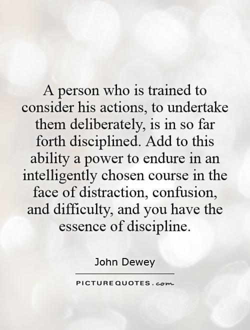 A person who is trained to consider his actions, to undertake them deliberately, is in so far forth disciplined. Add to this ability a power to endure in an intelligently chosen course in the face of distraction, confusion, and difficulty, and you have the essence of discipline Picture Quote #1