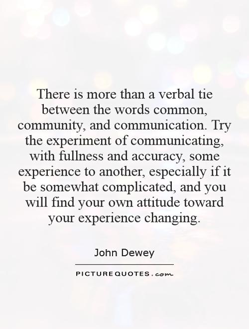 There is more than a verbal tie between the words common, community, and communication. Try the experiment of communicating, with fullness and accuracy, some experience to another, especially if it be somewhat complicated, and you will find your own attitude toward your experience changing Picture Quote #1