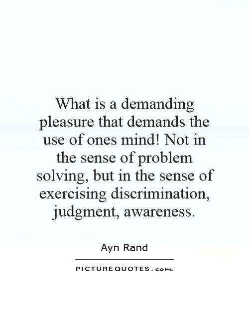 What is a demanding pleasure that demands the use of ones mind! Not in the sense of problem solving, but in the sense of exercising discrimination, judgment, awareness Picture Quote #1