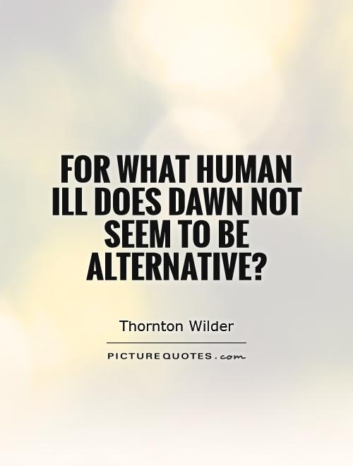 For what human ill does dawn not seem to be alternative? Picture Quote #1
