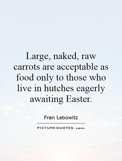 Large, naked, raw carrots are acceptable as food only to those who live in hutches eagerly awaiting Easter Picture Quote #1