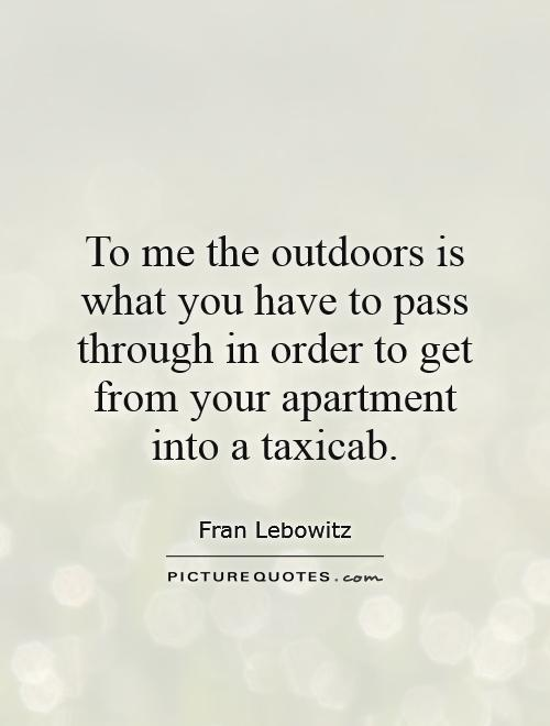 To me the outdoors is what you have to pass through in order to get from your apartment into a taxicab Picture Quote #1