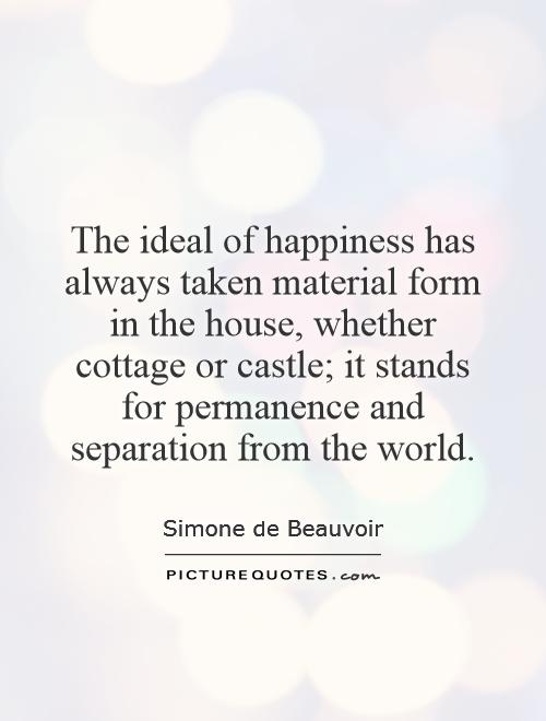 The ideal of happiness has always taken material form in the house, whether cottage or castle; it stands for permanence and separation from the world Picture Quote #1
