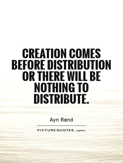 Creation comes before distribution   or there will be nothing to distribute Picture Quote #1