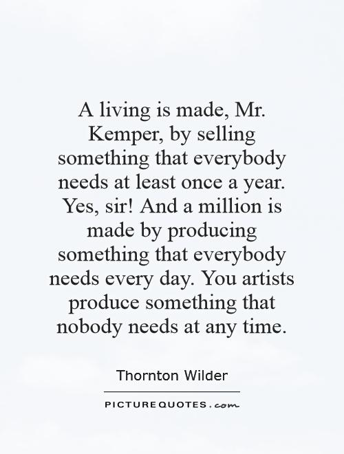 A living is made, Mr. Kemper, by selling something that everybody needs at least once a year. Yes, sir! And a million is made by producing something that everybody needs every day. You artists produce something that nobody needs at any time Picture Quote #1