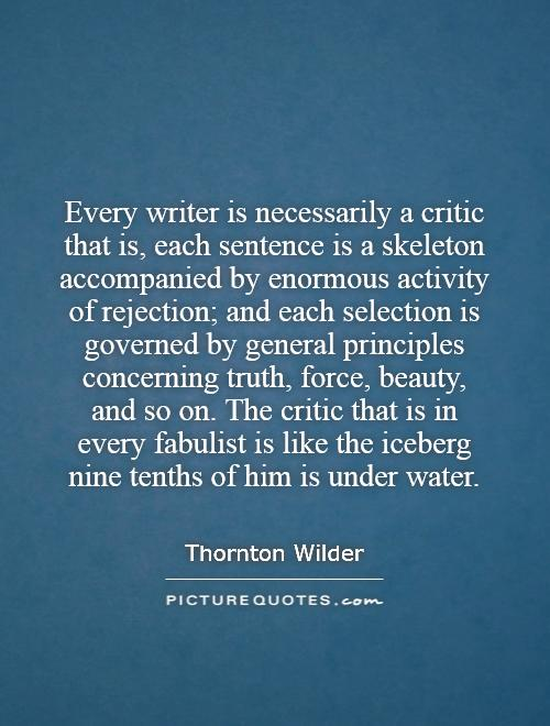 Every writer is necessarily a critic   that is, each sentence is a skeleton accompanied by enormous activity of rejection; and each selection is governed by general principles concerning truth, force, beauty, and so on. The critic that is in every fabulist is like the iceberg   nine tenths of him is under water Picture Quote #1