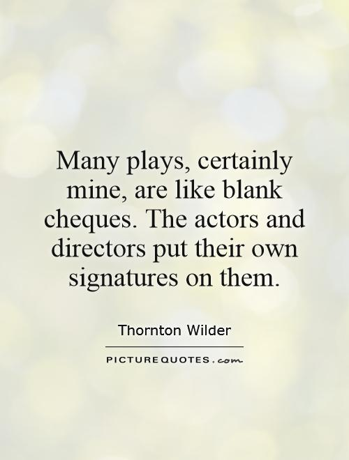 Many plays, certainly mine, are like blank cheques. The actors and directors put their own signatures on them Picture Quote #1