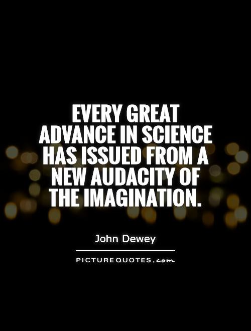 Every great advance in science has issued from a new audacity of the imagination Picture Quote #1