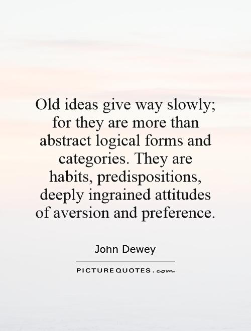Old ideas give way slowly; for they are more than abstract logical forms and categories. They are habits, predispositions, deeply ingrained attitudes of aversion and preference Picture Quote #1
