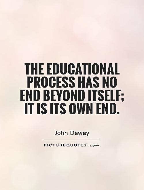 The educational process has no end beyond itself; it is its own end Picture Quote #1