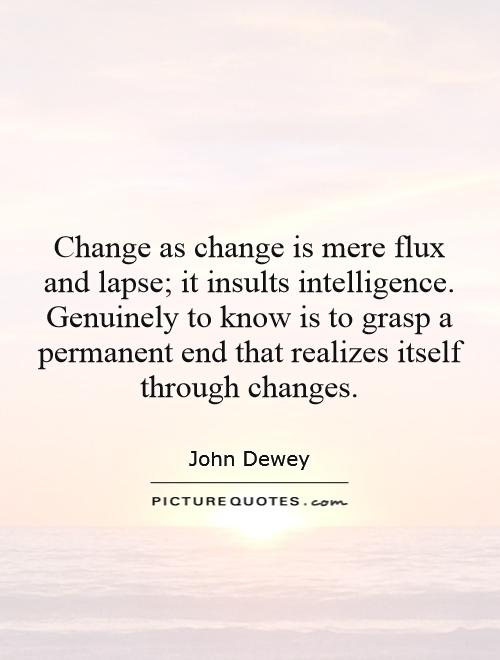 Change as change is mere flux and lapse; it insults intelligence. Genuinely to know is to grasp a permanent end that realizes itself through changes Picture Quote #1