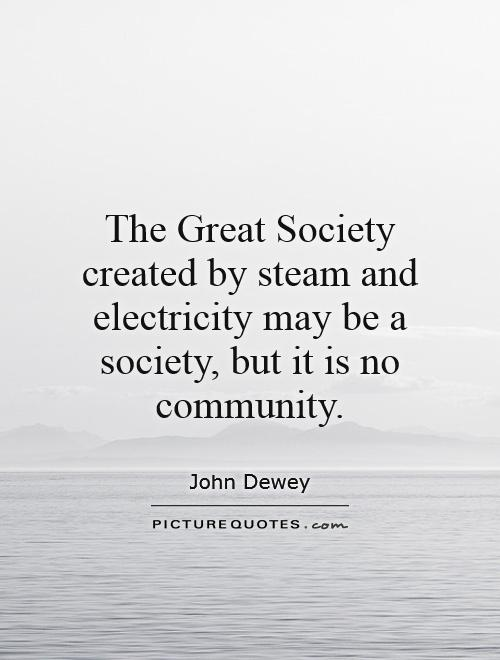 The Great Society created by steam and electricity may be a society, but it is no community Picture Quote #1