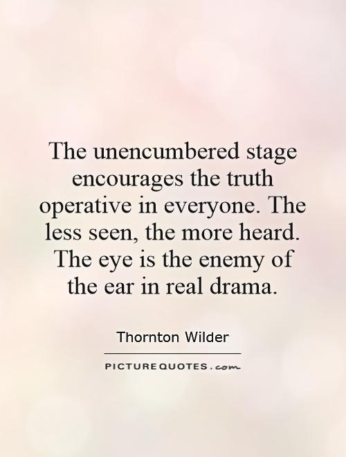 The unencumbered stage encourages the truth operative in everyone. The less seen, the more heard. The eye is the enemy of the ear in real drama Picture Quote #1