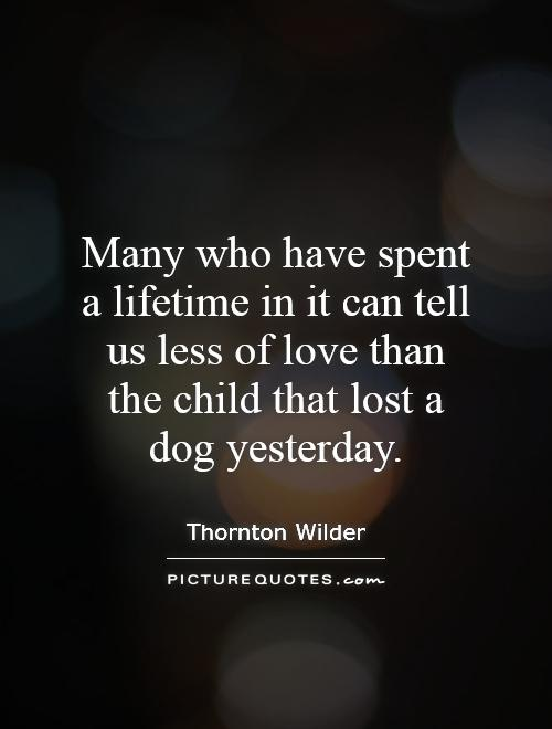 Many who have spent a lifetime in it can tell us less of love than the child that lost a dog yesterday Picture Quote #1