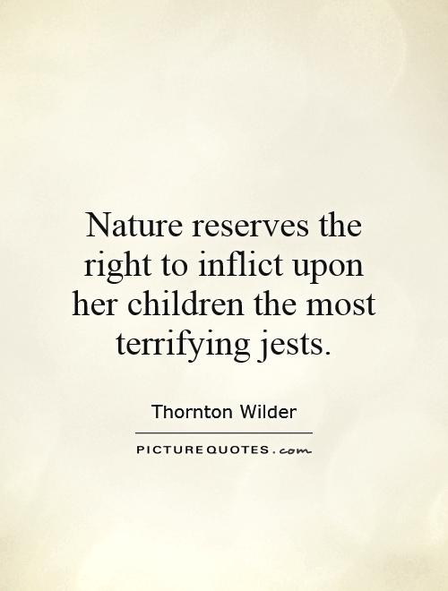 Nature reserves the right to inflict upon her children the most terrifying jests Picture Quote #1