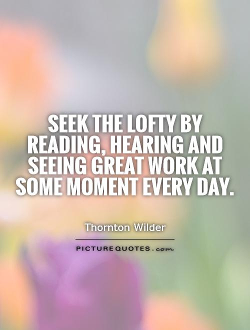 Seek the lofty by reading, hearing and seeing great work at some moment every day Picture Quote #1