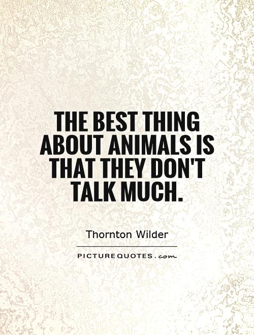 The best thing about animals is that they don't talk much Picture Quote #1