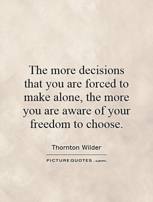 The more decisions that you are forced to make alone, the more you are aware of your freedom to choose Picture Quote #1