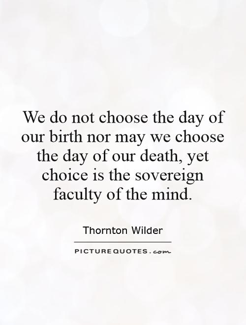 We do not choose the day of our birth nor may we choose the day of our death, yet choice is the sovereign faculty of the mind Picture Quote #1