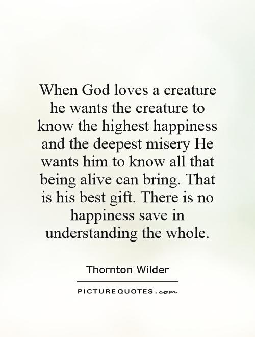 When God loves a creature he wants the creature to know the highest happiness and the deepest misery He wants him to know all that being alive can bring. That is his best gift. There is no happiness save in understanding the whole Picture Quote #1