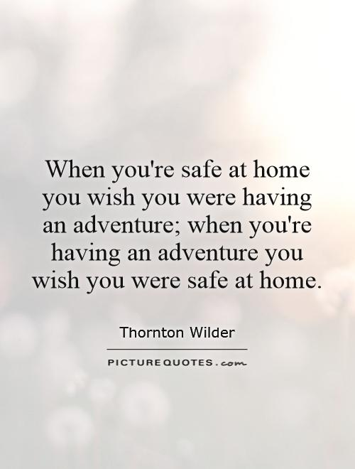 When you're safe at home you wish you were having an adventure; when you're having an adventure you wish you were safe at home Picture Quote #1