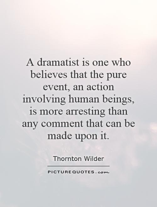 A dramatist is one who believes that the pure event, an action involving human beings, is more arresting than any comment that can be made upon it Picture Quote #1