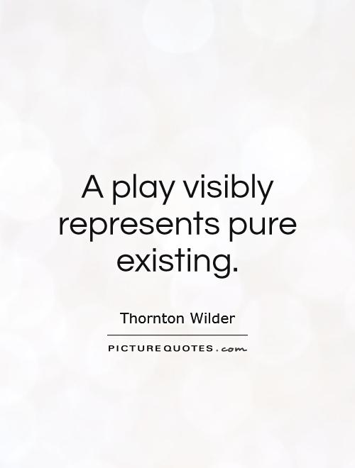 A play visibly represents pure existing Picture Quote #1