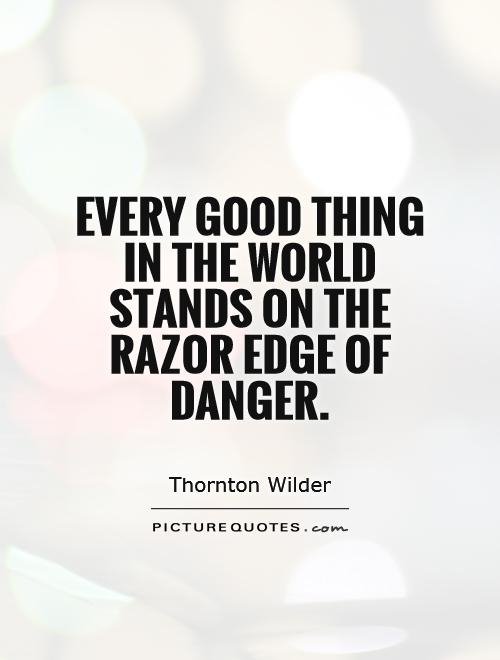 Every good thing in the world stands on the razor edge of danger Picture Quote #1
