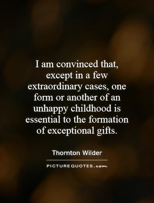 I am convinced that, except in a few extraordinary cases, one form or another of an unhappy childhood is essential to the formation of exceptional gifts Picture Quote #1
