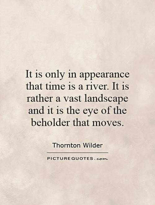 It is only in appearance that time is a river. It is rather a vast landscape and it is the eye of the beholder that moves Picture Quote #1
