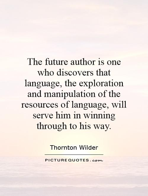 The future author is one who discovers that language, the exploration and manipulation of the resources of language, will serve him in winning through to his way Picture Quote #1