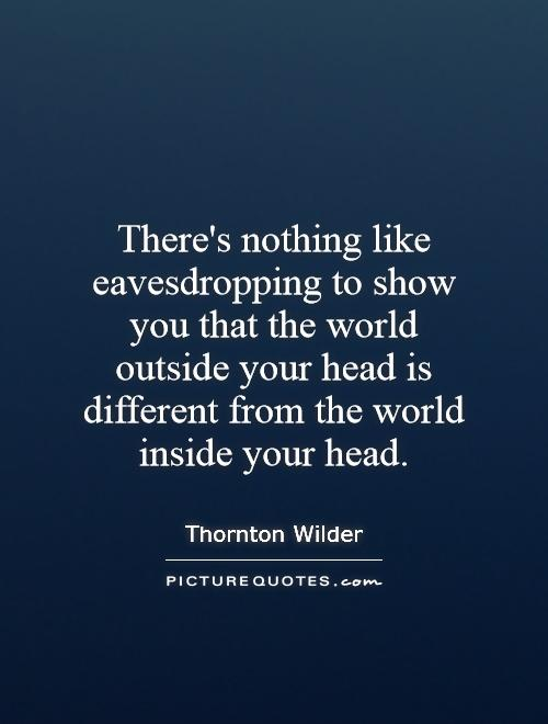 There's nothing like eavesdropping to show you that the world outside your head is different from the world inside your head Picture Quote #1