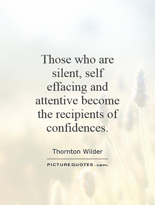 Those who are silent, self effacing and attentive become the recipients of confidences Picture Quote #1