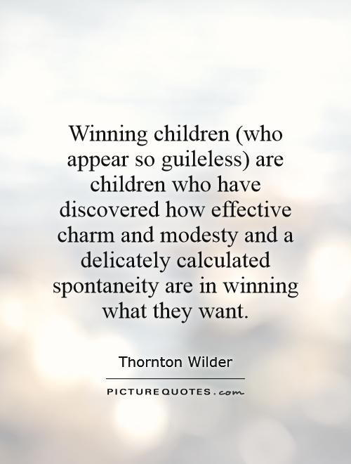 Winning children (who appear so guileless) are children who have discovered how effective charm and modesty and a delicately calculated spontaneity are in winning what they want Picture Quote #1