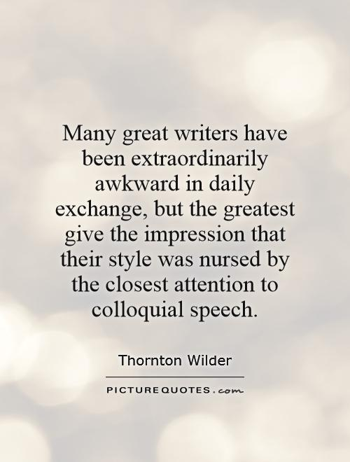 Many great writers have been extraordinarily awkward in daily exchange, but the greatest give the impression that their style was nursed by the closest attention to colloquial speech Picture Quote #1