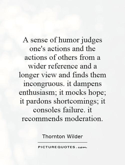 A sense of humor judges one's actions and the actions of others from a wider reference and a longer view and finds them incongruous. it dampens enthusiasm; it mocks hope; it pardons shortcomings; it consoles failure. it recommends moderation Picture Quote #1