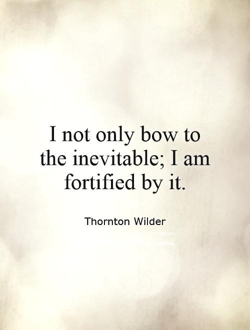 I not only bow to the inevitable; I am fortified by it Picture Quote #1